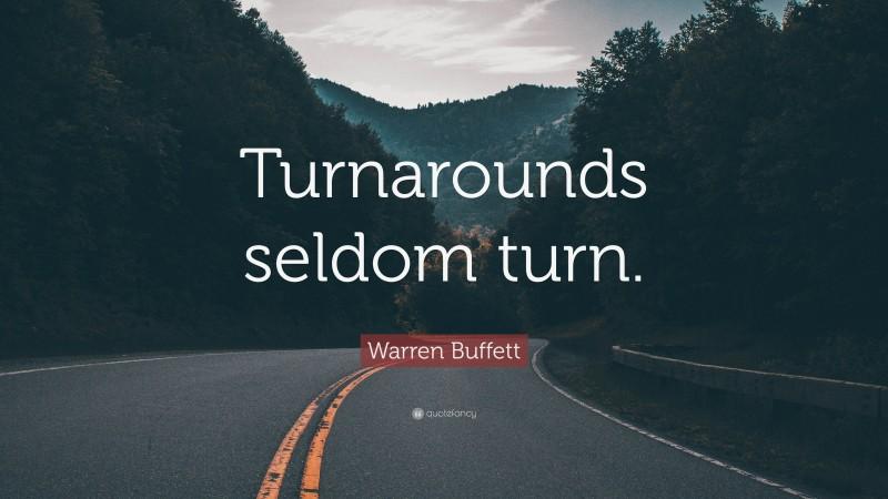 """Warren Buffett Quote: """"Turnarounds seldom turn."""""""