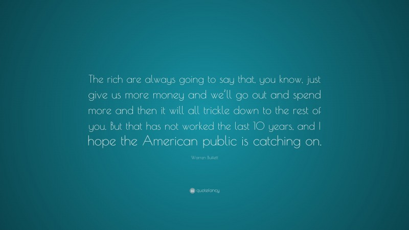 """Warren Buffett Quote: """"The rich are always going to say that, you know, just give us more money and we'll go out and spend more and then it will all trickle down to the rest of you. But that has not worked the last 10 years, and I hope the American public is catching on."""""""