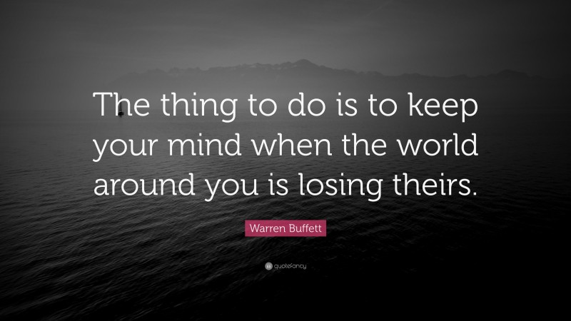 """Warren Buffett Quote: """"The thing to do is to keep your mind when the world around you is losing theirs."""""""