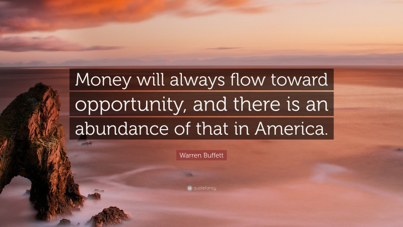 "Warren Buffett Quote: ""Money will always flow toward opportunity, and there is an abundance of that in America."""