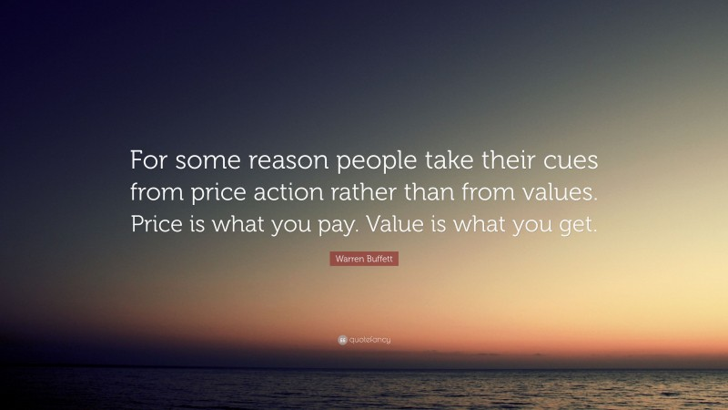"""Warren Buffett Quote: """"For some reason people take their cues from price action rather than from values. Price is what you pay. Value is what you get."""""""