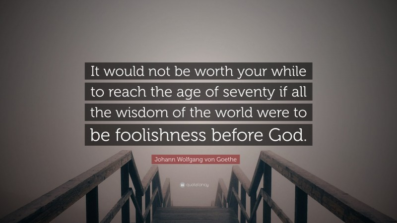 """Johann Wolfgang von Goethe Quote: """"It would not be worth your while to reach the age of seventy if all the wisdom of the world were to be foolishness before God."""""""