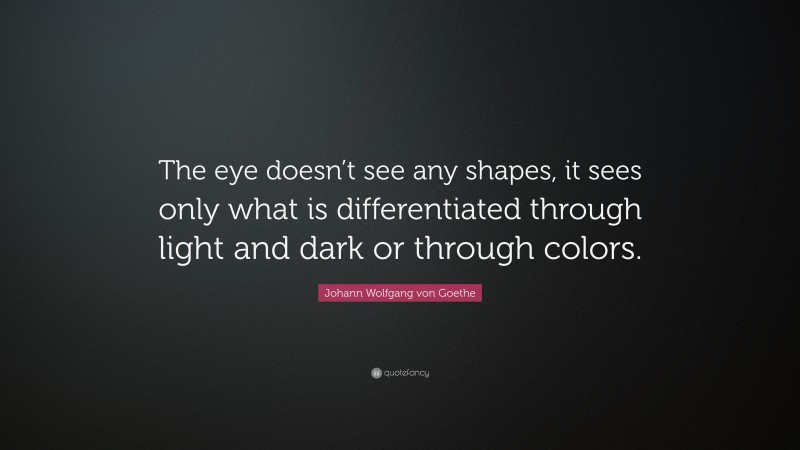 """Johann Wolfgang von Goethe Quote: """"The eye doesn't see any shapes, it sees only what is differentiated through light and dark or through colors."""""""