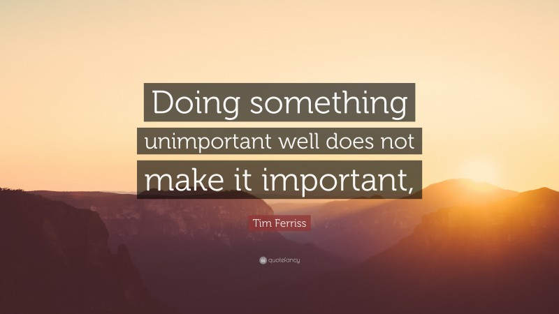 """Tim Ferriss Quote: """"Doing something unimportant well does not make it important,"""""""