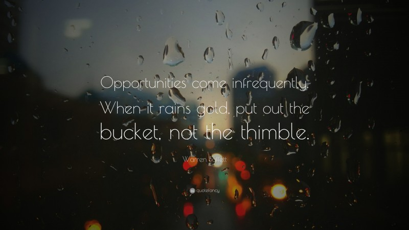 """Warren Buffett Quote: """"Opportunities come infrequently. When it rains gold, put out the bucket, not the thimble."""""""
