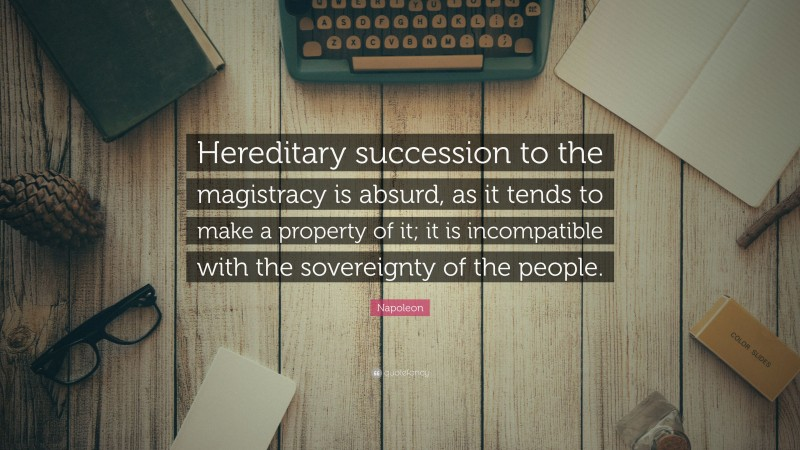 """Napoleon Quote: """"Hereditary succession to the magistracy is absurd, as it tends to make a property of it; it is incompatible with the sovereignty of the people."""""""