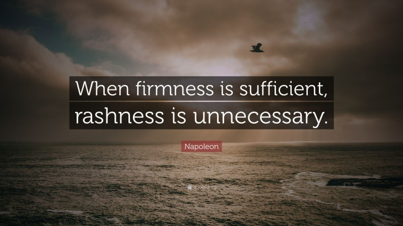 """Napoleon Quote: """"When firmness is sufficient, rashness is unnecessary."""""""