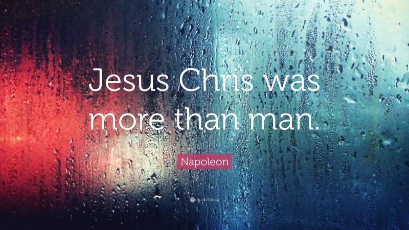 "Napoleon Quote: ""Jesus Chris was more than man."""