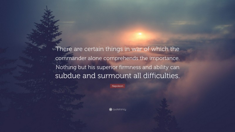 """Napoleon Quote: """"There are certain things in war of which the commander alone comprehends the importance. Nothing but his superior firmness and ability can subdue and surmount all difficulties."""""""