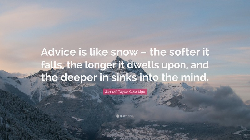 """Samuel Taylor Coleridge Quote: """"Advice is like snow – the softer it falls, the longer it dwells upon, and the deeper in sinks into the mind."""""""