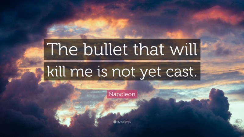 """Napoleon Quote: """"The bullet that will kill me is not yet cast."""""""