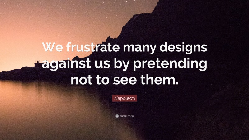 """Napoleon Quote: """"We frustrate many designs against us by pretending not to see them."""""""