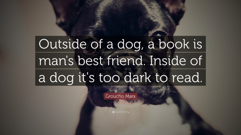 """Groucho Marx Quote: """"Outside of a dog, a book is man's best friend. Inside of a dog it's too dark to read."""""""