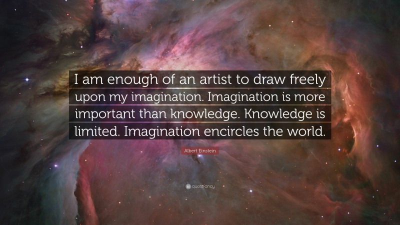 """Albert Einstein Quote: """"I am enough of an artist to draw freely upon my imagination. Imagination is more important than knowledge. Knowledge is limited. Imagination encircles the world."""""""