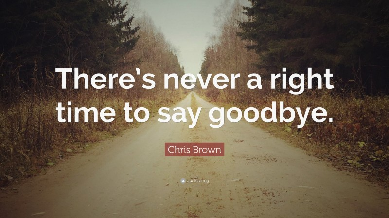 """Chris Brown Quote: """"There's never a right time to say goodbye."""""""