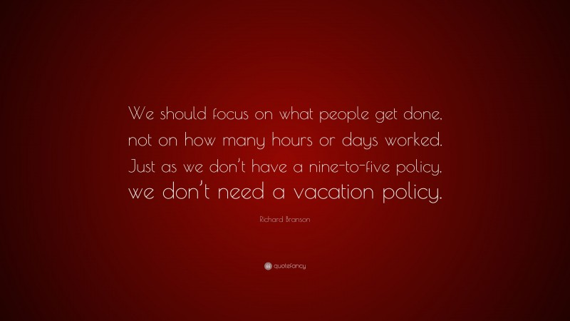 """Richard Branson Quote: """"We should focus on what people get done, not on how many hours or days worked. Just as we don't have a nine-to-five policy, we don't need a vacation policy."""""""