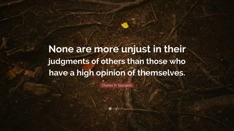 """Charles H. Spurgeon Quote: """"None are more unjust in their judgments of others than those who have a high opinion of themselves."""""""