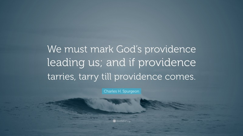 """Charles H. Spurgeon Quote: """"We must mark God's providence leading us; and if providence tarries, tarry till providence comes."""""""