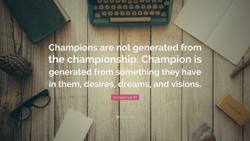 """Muhammad Ali Quote: """"Champions are not generated from the championship. Champion is generated from something they have in them, desires, dreams, and visions."""""""
