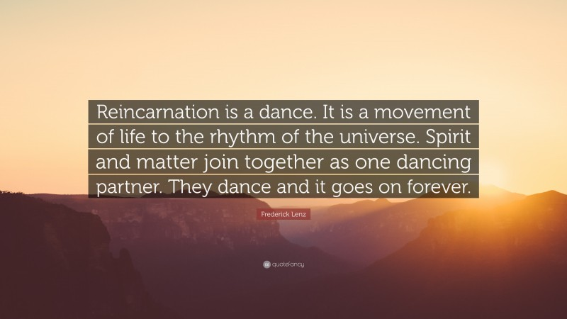 """Frederick Lenz Quote: """"Reincarnation is a dance. It is a movement of life to the rhythm of the universe. Spirit and matter join together as one dancing partner. They dance and it goes on forever."""""""