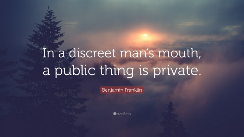"""Benjamin Franklin Quote: """"In a discreet man's mouth, a public thing is private."""""""