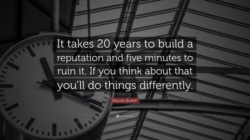 "Warren Buffett Quote: ""It takes 20 years to build a reputation and five minutes to ruin it. If you think about that you'll do things differently."""