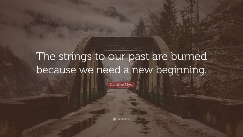 """Caroline Myss Quote: """"The strings to our past are burned because we need a new beginning."""""""
