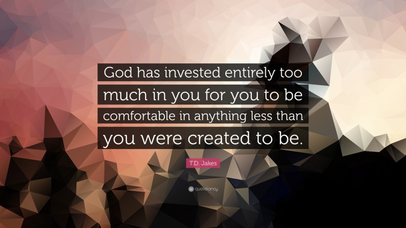 """T.D. Jakes Quote: """"God has invested entirely too much in you for you to be comfortable in anything less than you were created to be."""""""