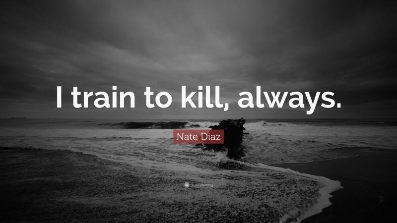 "Nate Diaz Quote: ""I train to kill, always."""