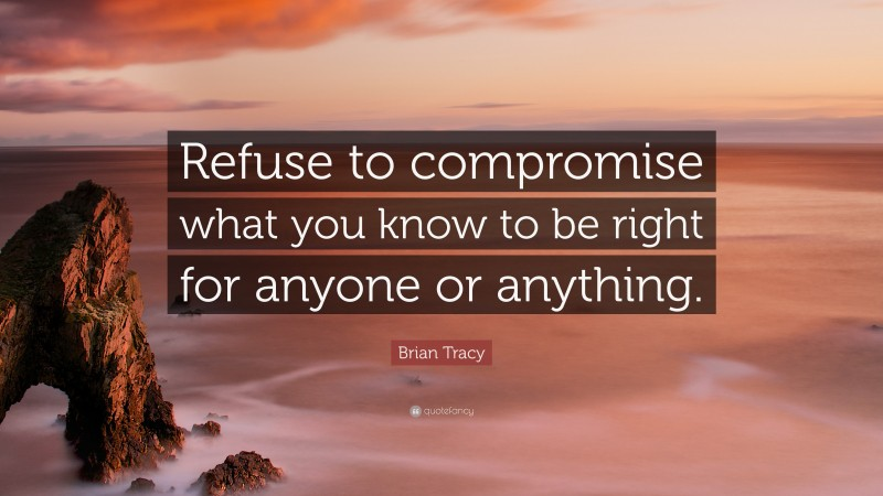"""Brian Tracy Quote: """"Refuse to compromise what you know to be right for anyone or anything."""""""