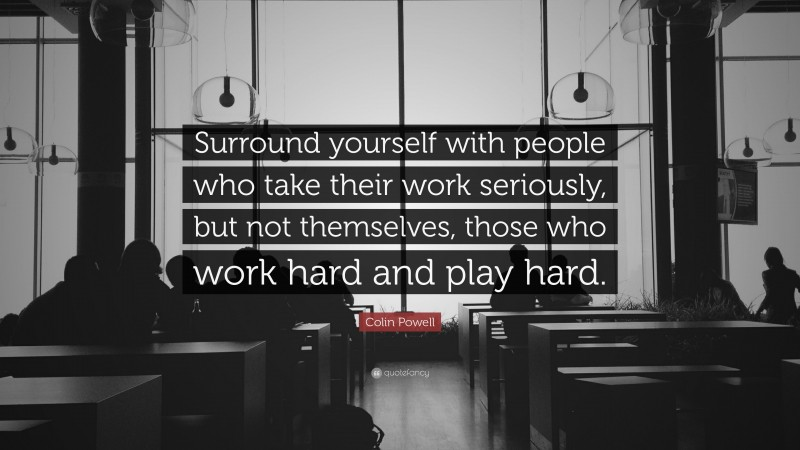 """Colin Powell Quote: """"Surround yourself with people who take their work seriously, but not themselves, those who work hard and play hard."""""""