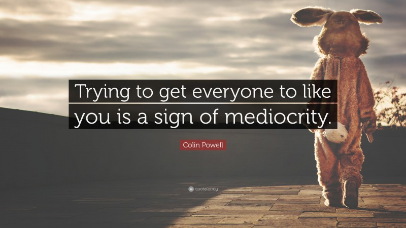 """Colin Powell Quote: """"Trying to get everyone to like you is a sign of mediocrity."""""""