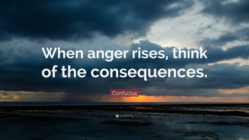 """Confucius Quote: """"When anger rises, think of the consequences."""""""