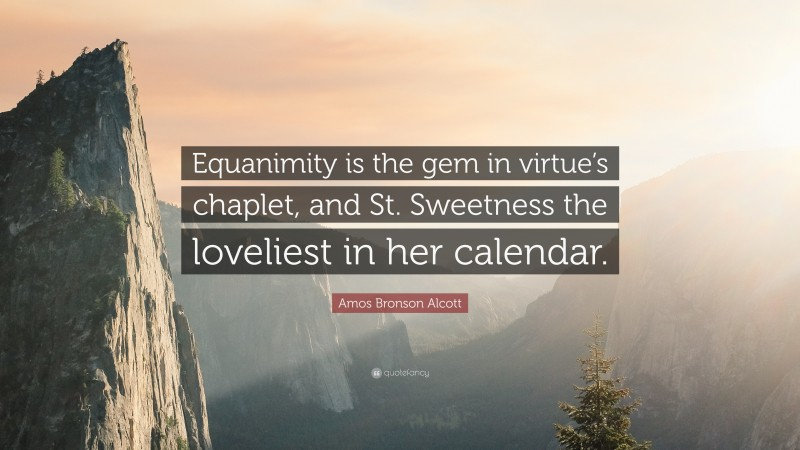 """Amos Bronson Alcott Quote: """"Equanimity is the gem in virtue's chaplet, and St. Sweetness the loveliest in her calendar."""""""