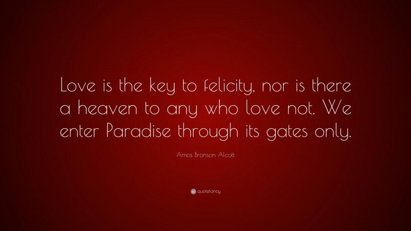 """Amos Bronson Alcott Quote: """"Love is the key to felicity, nor is there a heaven to any who love not. We enter Paradise through its gates only."""""""