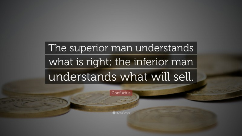 """Confucius Quote: """"The superior man understands what is right; the inferior man understands what will sell."""""""