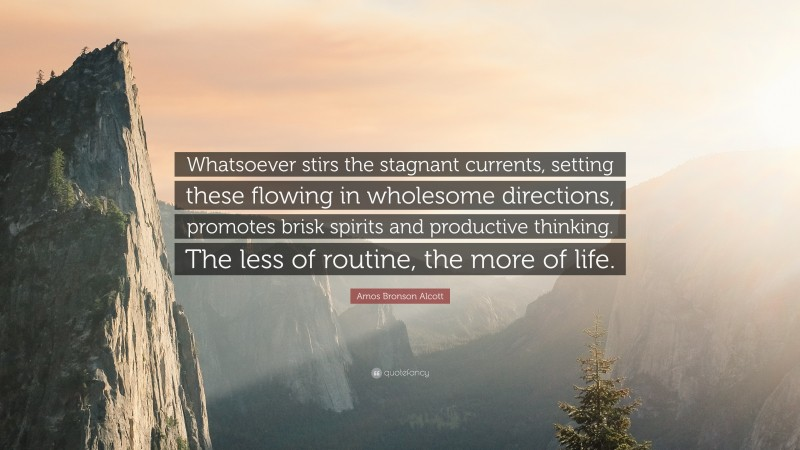 """Amos Bronson Alcott Quote: """"Whatsoever stirs the stagnant currents, setting these flowing in wholesome directions, promotes brisk spirits and productive thinking. The less of routine, the more of life."""""""