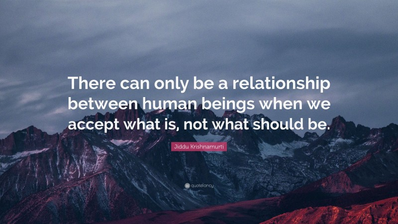 """Jiddu Krishnamurti Quote: """"There can only be a relationship between human beings when we accept what is, not what should be."""""""