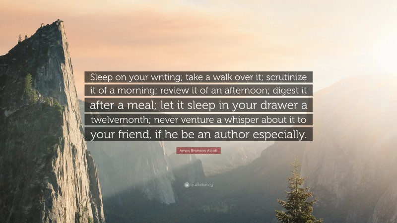"""Amos Bronson Alcott Quote: """"Sleep on your writing; take a walk over it; scrutinize it of a morning; review it of an afternoon; digest it after a meal; let it sleep in your drawer a twelvemonth; never venture a whisper about it to your friend, if he be an author especially."""""""