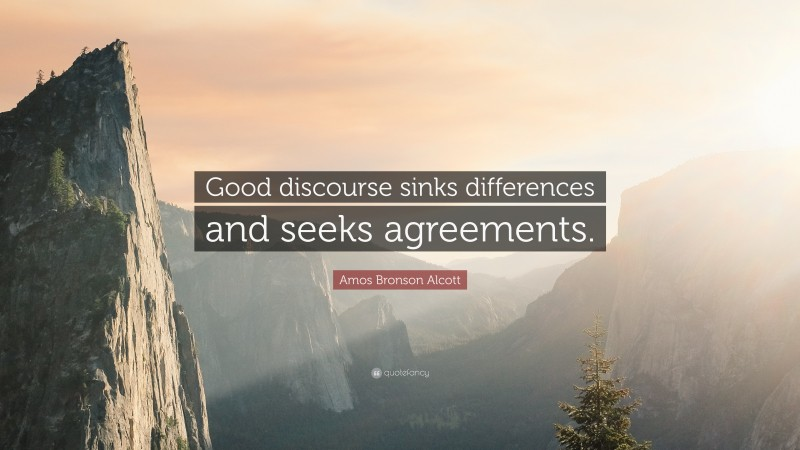 """Amos Bronson Alcott Quote: """"Good discourse sinks differences and seeks agreements."""""""