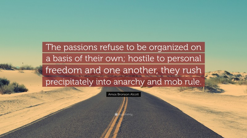 """Amos Bronson Alcott Quote: """"The passions refuse to be organized on a basis of their own; hostile to personal freedom and one another, they rush precipitately into anarchy and mob rule."""""""