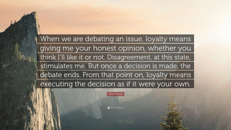"""Colin Powell Quote: """"When we are debating an issue, loyalty means giving me your honest opinion, whether you think I'll like it or not. Disagreement, at this state, stimulates me. But once a decision is made, the debate ends. From that point on, loyalty means executing the decision as if it were your own."""""""
