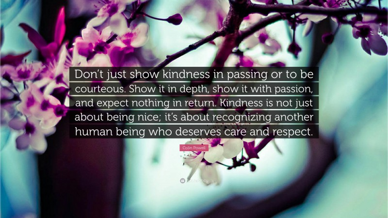 """Colin Powell Quote: """"Don't just show kindness in passing or to be courteous. Show it in depth, show it with passion, and expect nothing in return. Kindness is not just about being nice; it's about recognizing another human being who deserves care and respect."""""""