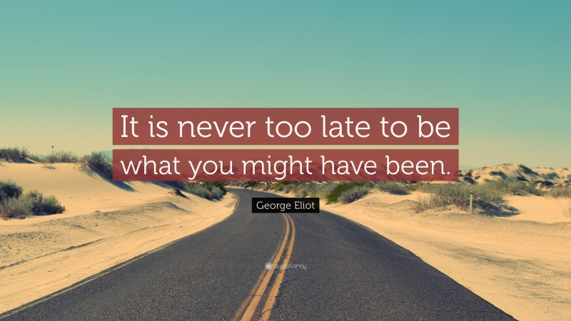 """George Eliot Quote: """"It is never too late to be what you might have been."""""""