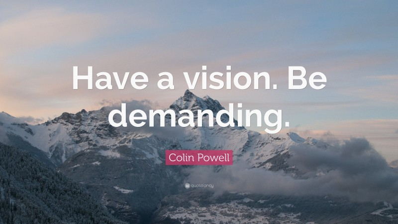 """Colin Powell Quote: """"Have a vision. Be demanding."""""""