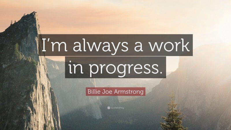 """Billie Joe Armstrong Quote: """"I'm always a work in progress."""""""