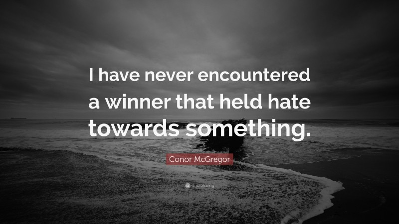 """Conor McGregor Quote: """"I have never encountered a winner that held hate towards something."""""""