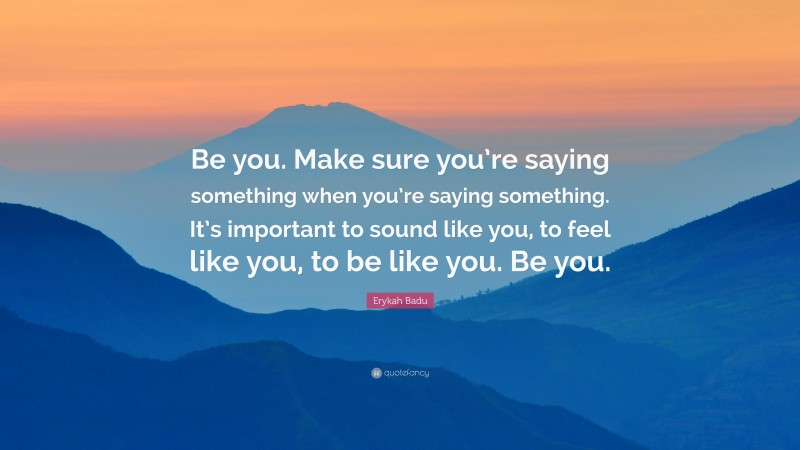"""Erykah Badu Quote: """"Be you. Make sure you're saying something when you're saying something. It's important to sound like you, to feel like you, to be like you. Be you."""""""