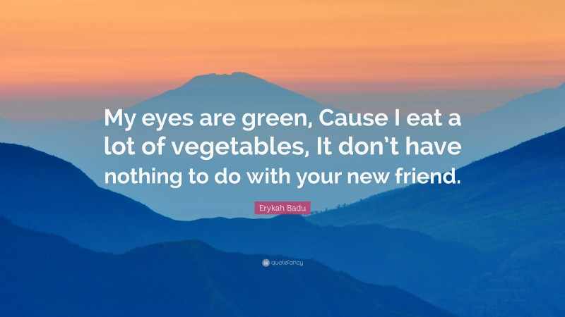 """Erykah Badu Quote: """"My eyes are green, Cause I eat a lot of vegetables, It don't have nothing to do with your new friend."""""""