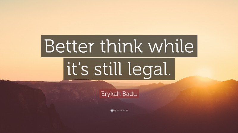 """Erykah Badu Quote: """"Better think while it's still legal."""""""